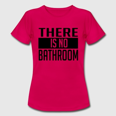 Bathroom THERE IS NO BATHROOM! - Women's T-Shirt