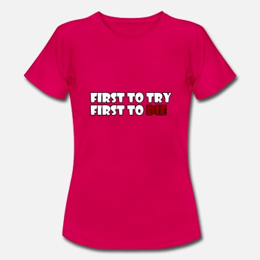 First To Try First To Die - Vrouwen T-shirt