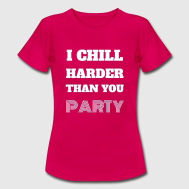 Ik Chill Harder Than You Party Celebrate Gift - Vrouwen T-shirt