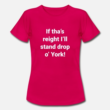 Yorkshire -If Tha's Reight I'll Stand Drop of York - Women's T-Shirt
