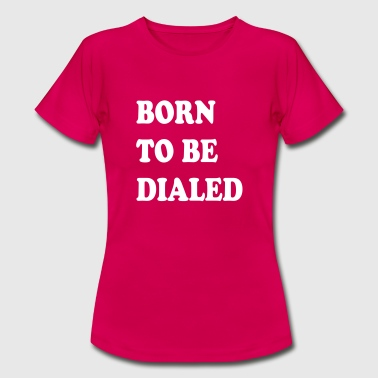 Born_to_be_dialed_v2 - Vrouwen T-shirt