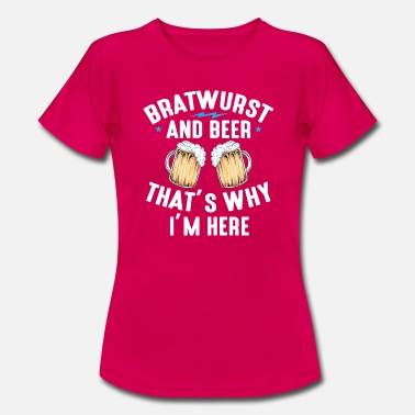 Bratwurst and beer thats why I m here 01 - Vrouwen T-shirt