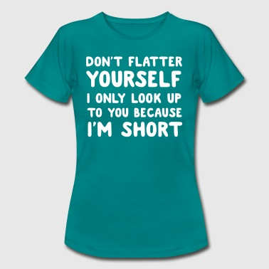Don't flatter yourself. Look up cause short - Women's T-Shirt