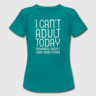I Can't Adult Today... - Frauen T-Shirt