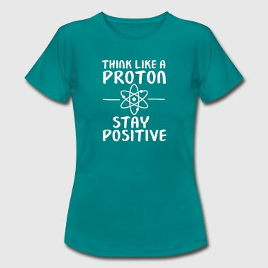Think Like A Proton - Stay Positive - Women's T-Shirt