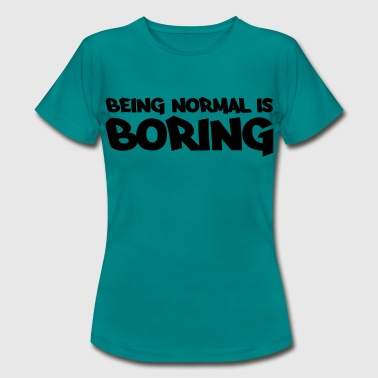 Being normal is boring - Women's T-Shirt