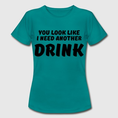 You look like I need another drink - Vrouwen T-shirt
