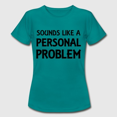 Sounds like a personal problem - Naisten t-paita