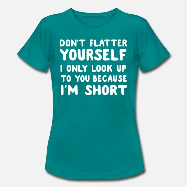 Tall Don't flatter yourself. Look up cause short - Women's T-Shirt