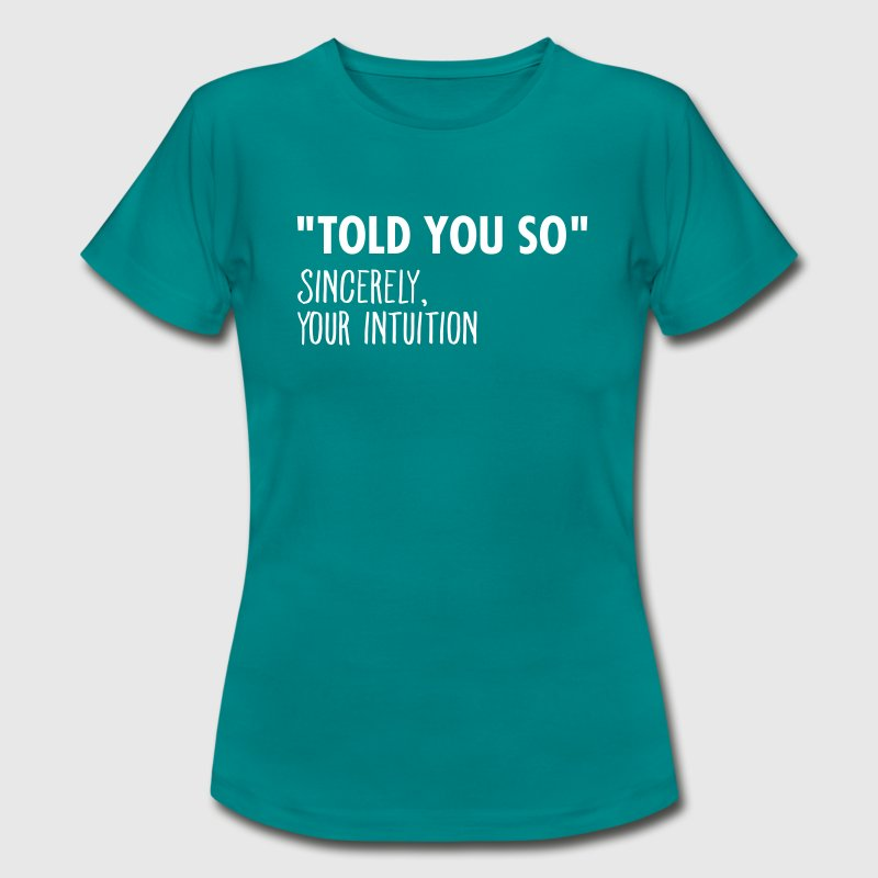 I Told You So Sincerely Your Intuition - Frauen T-Shirt