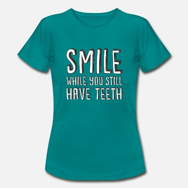 SMILE WHILE YOU STILL HAVE TEETH - T-shirt Femme