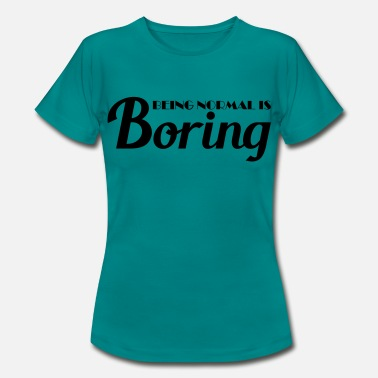Being Normal Is Boring Being normal is boring - Women's T-Shirt