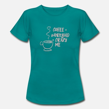 Workload Coffee Coffee Crazy me Merch - Women's T-Shirt