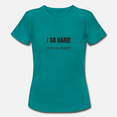 Durchstarten Sprüche I go hard and you go home - Frauen T-Shirt
