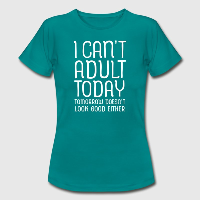 I Can't Adult Today... - Camiseta mujer