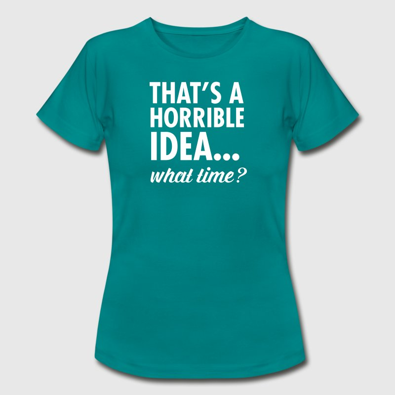 That's A Horrible Idea...WHat Time? - Camiseta mujer