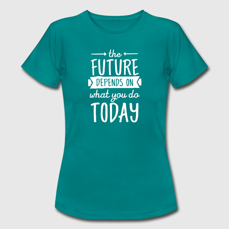 The Future Depends On What You Do Today - Women's T-Shirt