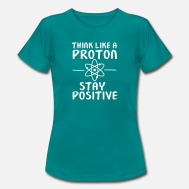 Think Positive Think Like A Proton - Stay Positive - Women's T-Shirt