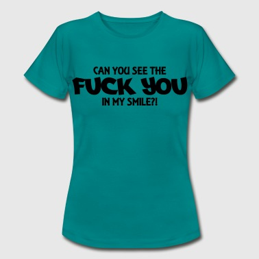Can you see the Fuck you in my smile?! - Women's T-Shirt