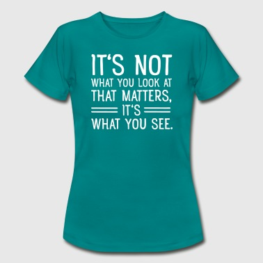 It's Not What You Look At That Matters... - Women's T-Shirt