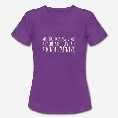 Are you talking to me? I'm not listening - Vrouwen T-shirt