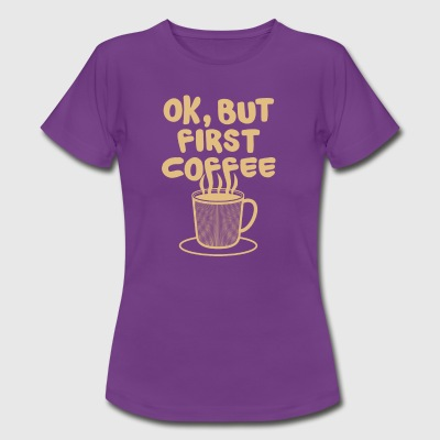Ok, but first COFFEE Kaffeebohne Koffein Kaffee - Frauen T-Shirt