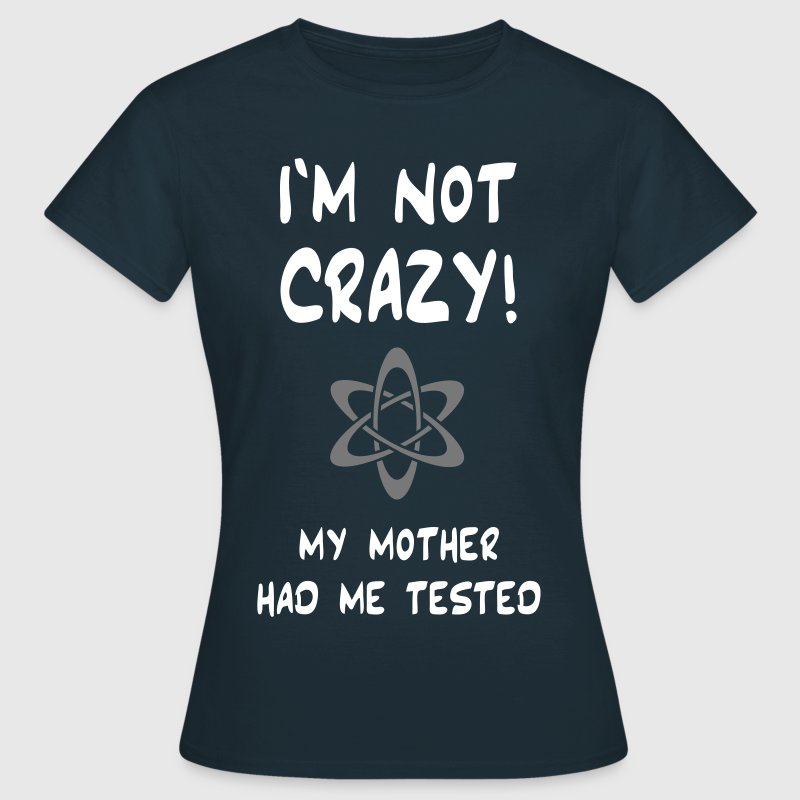 I'm not crazy! My mother had me tested. - Frauen T-Shirt
