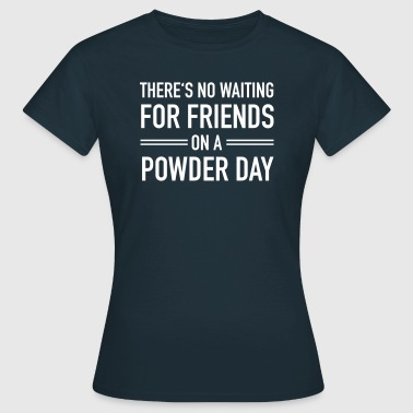 There's No Waiting For Friends On A Powder Day - Camiseta mujer