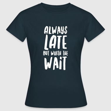Always Late But Worth The Wait - Frauen T-Shirt