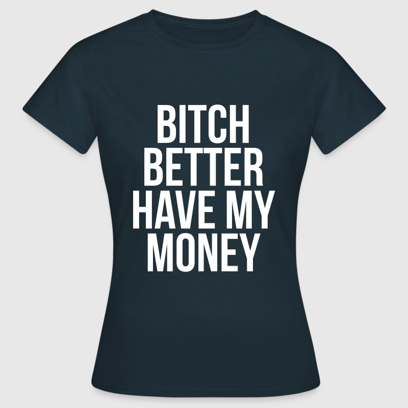 Bitch better have my money - T-shirt Femme