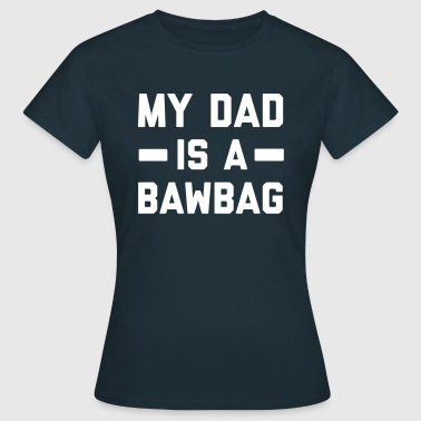 My dad is a bawbag - Women's T-Shirt