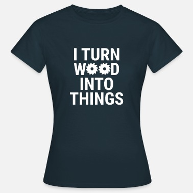 Cabinetmaker I Turn Wood Into Things Funny Woodworking T-Shirt - Women's T-Shirt