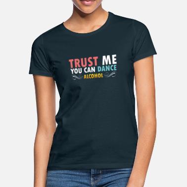 Trust me you can dance Alcohol - Frauen T-Shirt