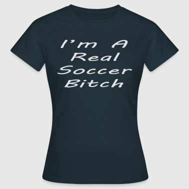 I'm a real soccer bitch black - Vrouwen T-shirt