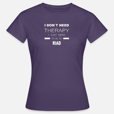 Riad i dont need therapy i just need to go to RIAD - Frauen T-Shirt
