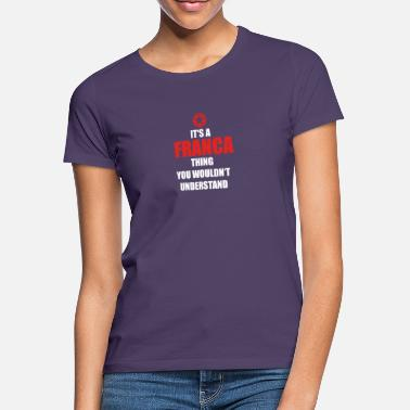 Franca Geschenk it s a thing birthday understand FRANCA - Frauen T-Shirt