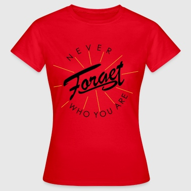 Never forget who you are - Frauen T-Shirt