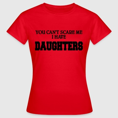 You can't scare me - I have daughters - Vrouwen T-shirt