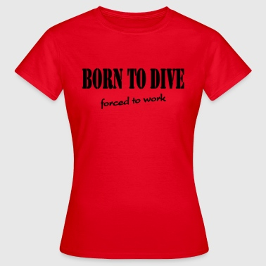 Born to dive-forced to work - Frauen T-Shirt