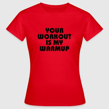 Your workout is my warmup - T-shirt Femme