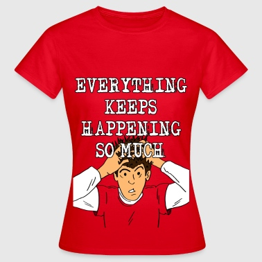Everything keeps happening! - Women's T-Shirt