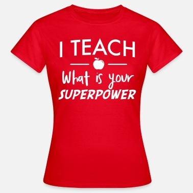 Teach I teach. What is your superpower - Women's T-Shirt