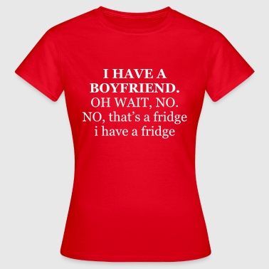 I have a boyfriend. Oh wait, no - Vrouwen T-shirt