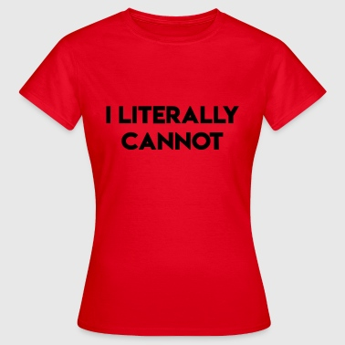 I literally can not - Women's T-Shirt