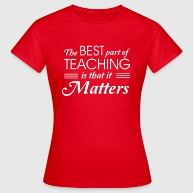 The best part of teaching is that it matters - Women's T-Shirt