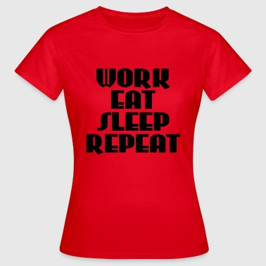 Work, eat, sleep, repeat - Vrouwen T-shirt