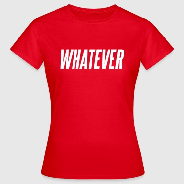 Whatever Whatever - Women's T-Shirt