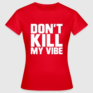 Don't Kill My Vibe - Frauen T-Shirt