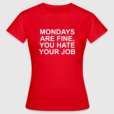 Mondays are fine you hate your job - Dame-T-shirt