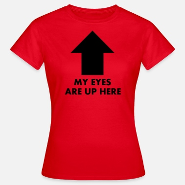 My Eyes Are Up Here My Eyes Are Up Here - Women's T-Shirt
